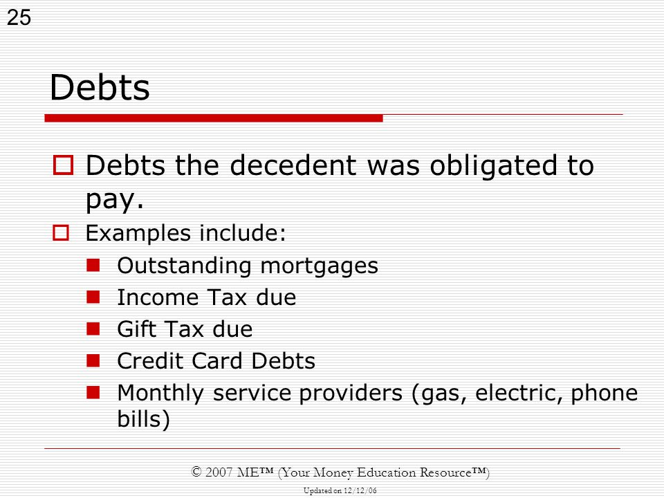 25 © 2007 ME™ (Your Money Education Resource™) Updated on 12/12/06 Debts  Debts the decedent was obligated to pay.