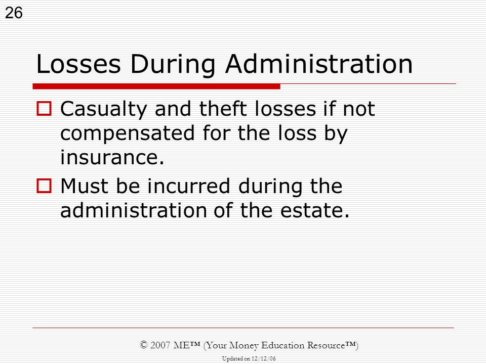 26 © 2007 ME™ (Your Money Education Resource™) Updated on 12/12/06 Losses During Administration  Casualty and theft losses if not compensated for the loss by insurance.