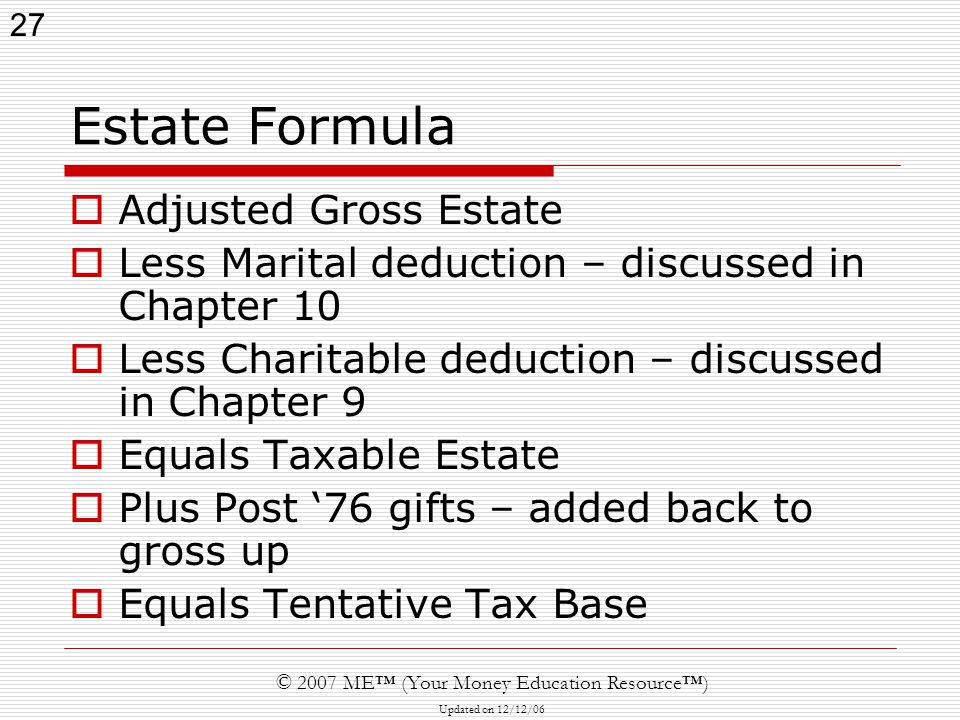 27 © 2007 ME™ (Your Money Education Resource™) Updated on 12/12/06 Estate Formula  Adjusted Gross Estate  Less Marital deduction – discussed in Chapter 10  Less Charitable deduction – discussed in Chapter 9  Equals Taxable Estate  Plus Post '76 gifts – added back to gross up  Equals Tentative Tax Base