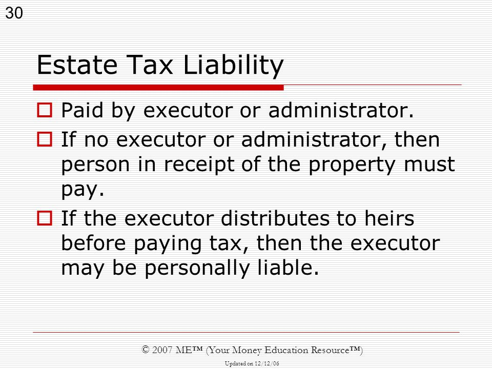 30 © 2007 ME™ (Your Money Education Resource™) Updated on 12/12/06 Estate Tax Liability  Paid by executor or administrator.