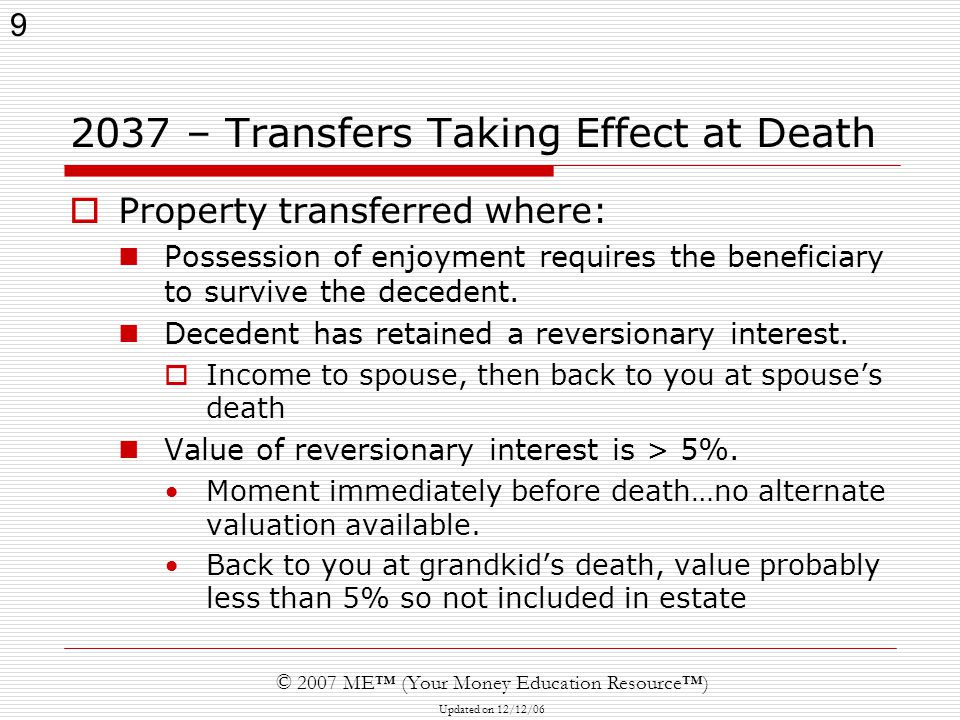 9 © 2007 ME™ (Your Money Education Resource™) Updated on 12/12/ – Transfers Taking Effect at Death  Property transferred where: Possession of enjoyment requires the beneficiary to survive the decedent.