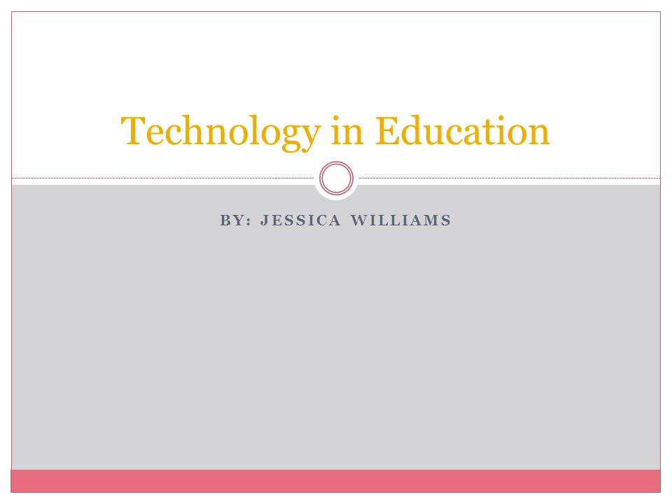BY: JESSICA WILLIAMS Technology in Education