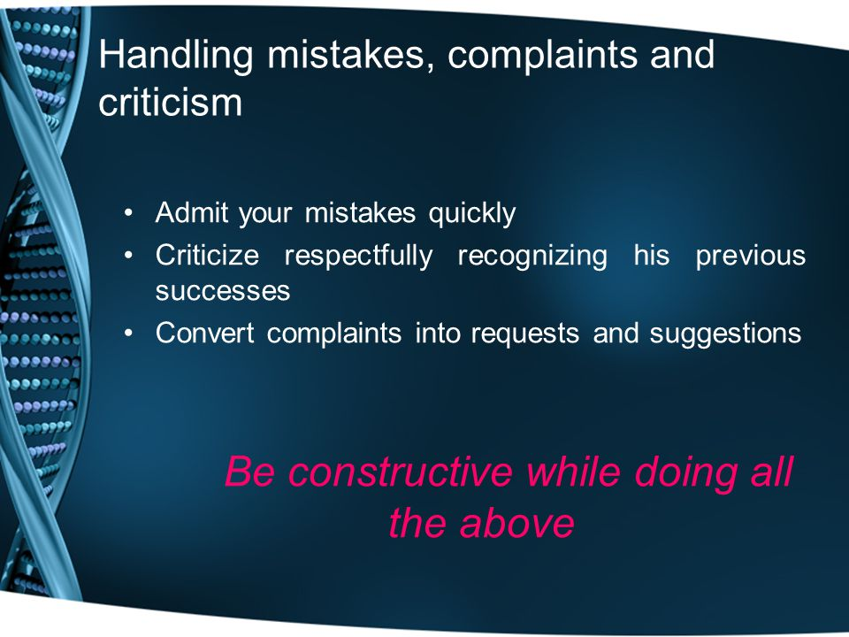 Handling mistakes, complaints and criticism Admit your mistakes quickly Criticize respectfully recognizing his previous successes Convert complaints into requests and suggestions Be constructive while doing all the above