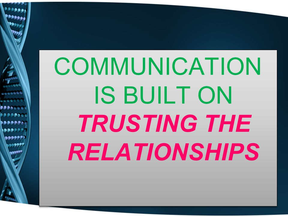 COMMUNICATION IS BUILT ON TRUSTING THE RELATIONSHIPS