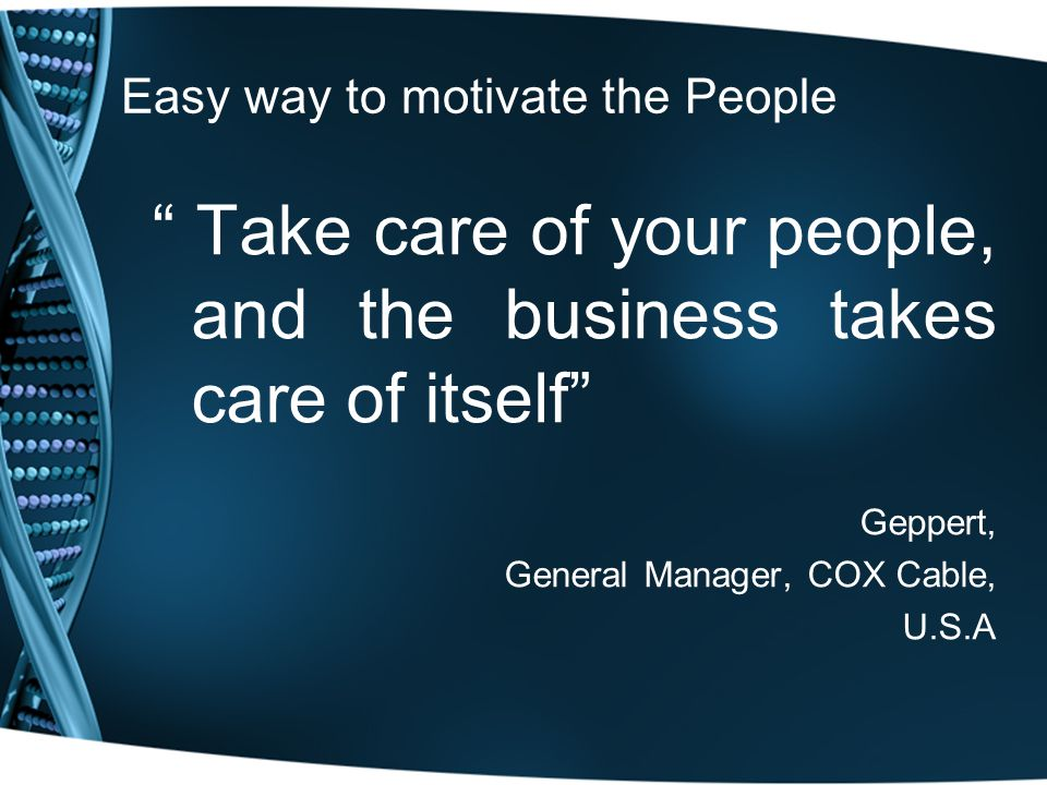 Easy way to motivate the People Take care of your people, and the business takes care of itself Geppert, General Manager, COX Cable, U.S.A