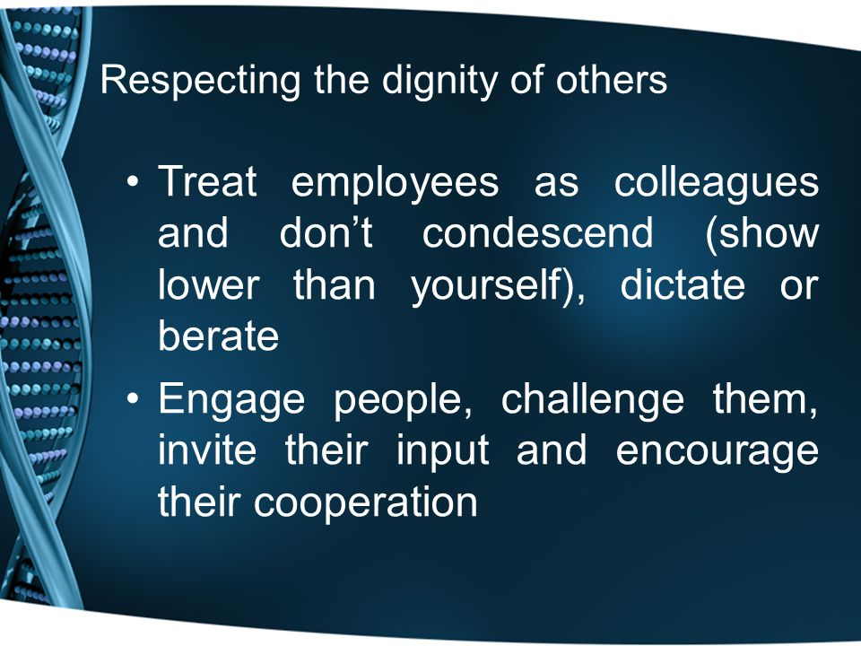 Respecting the dignity of others Treat employees as colleagues and don't condescend (show lower than yourself), dictate or berate Engage people, challenge them, invite their input and encourage their cooperation