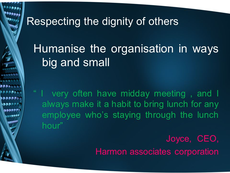 Respecting the dignity of others Humanise the organisation in ways big and small I very often have midday meeting, and I always make it a habit to bring lunch for any employee who's staying through the lunch hour Joyce, CEO, Harmon associates corporation