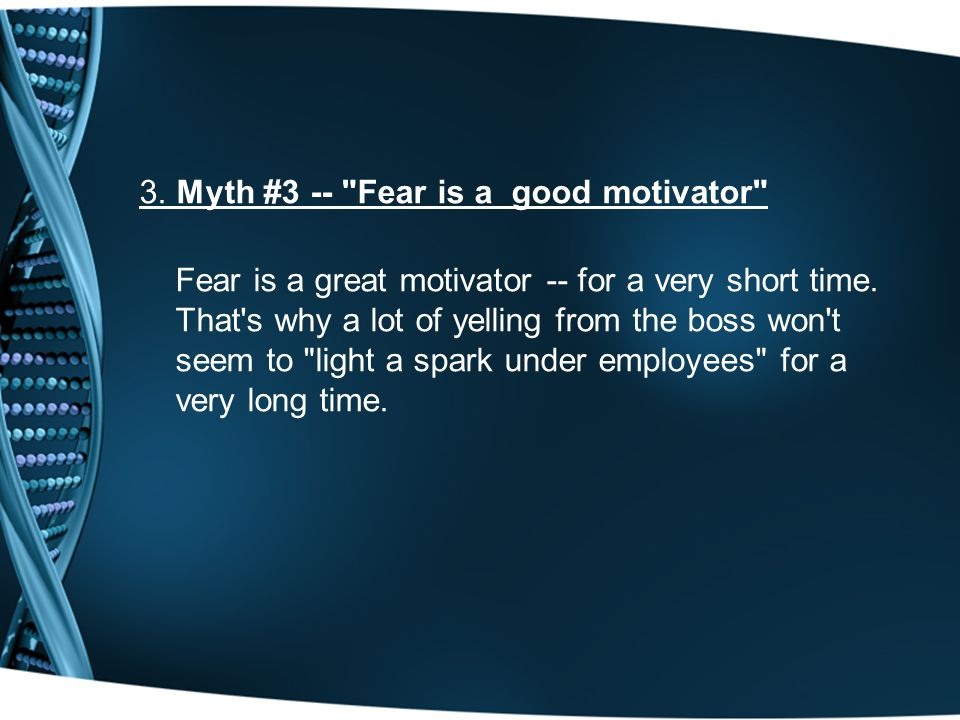 3. Myth #3 -- Fear is a good motivator Fear is a great motivator -- for a very short time.