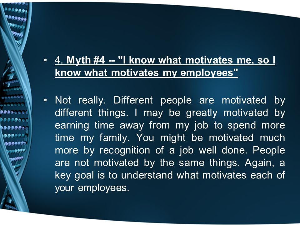 4. Myth #4 -- I know what motivates me, so I know what motivates my employees Not really.