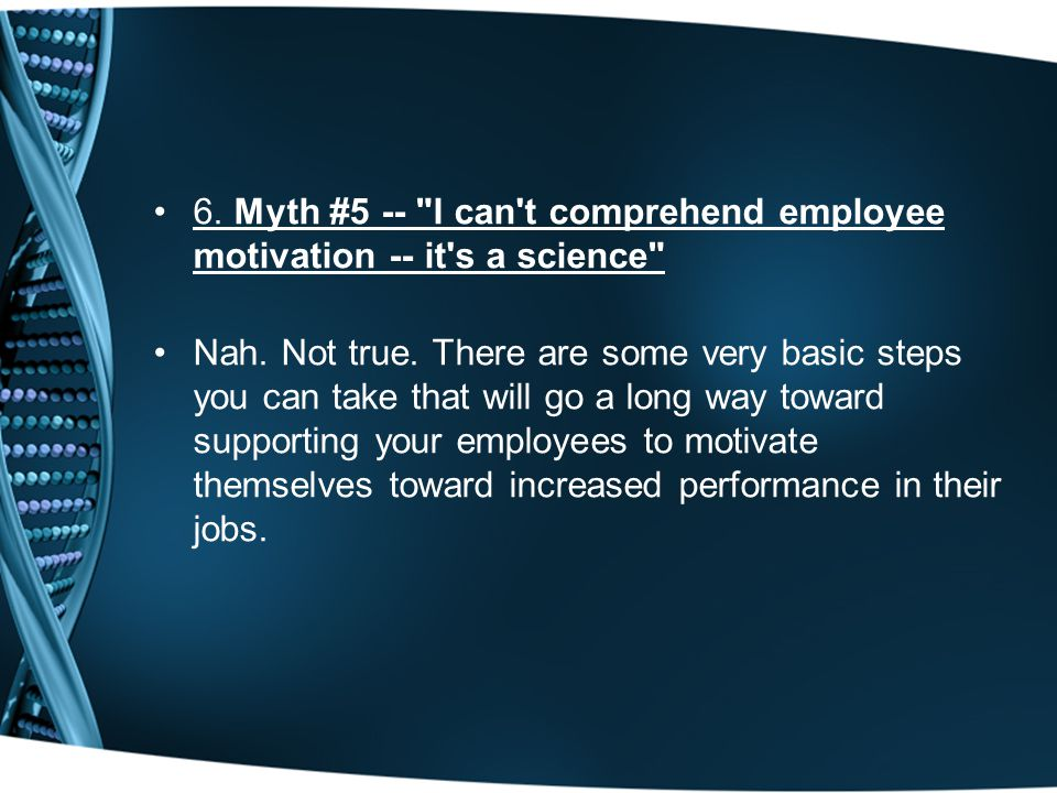 6. Myth #5 -- I can t comprehend employee motivation -- it s a science Nah.