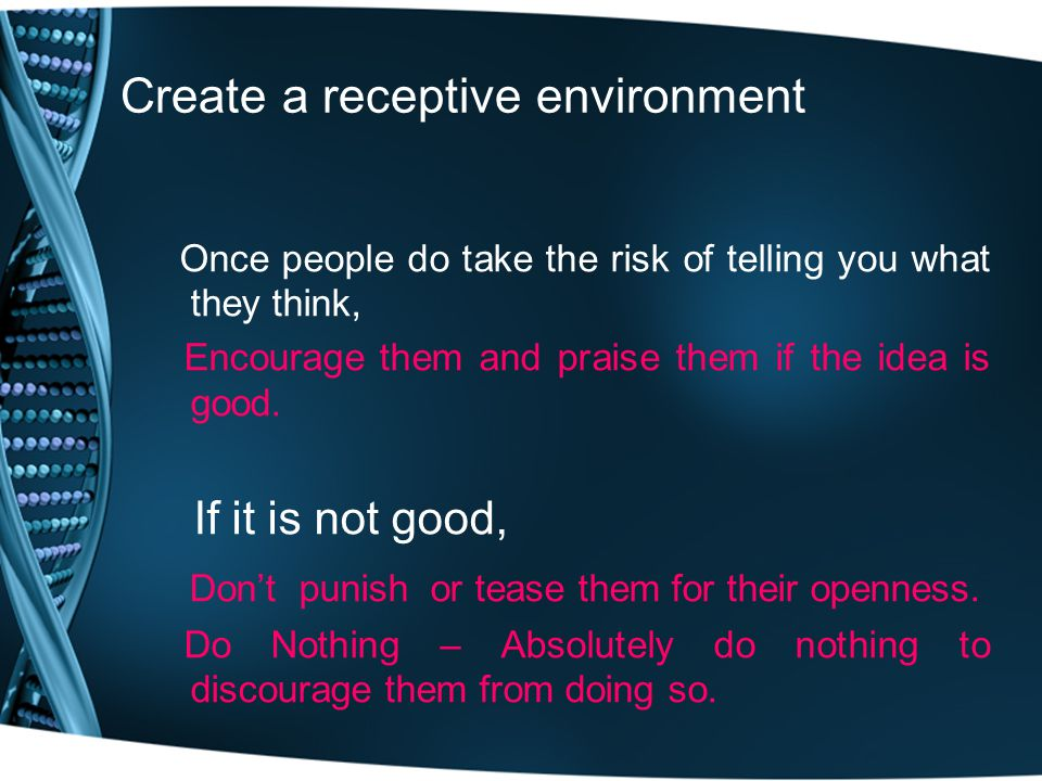 Create a receptive environment Once people do take the risk of telling you what they think, Encourage them and praise them if the idea is good.