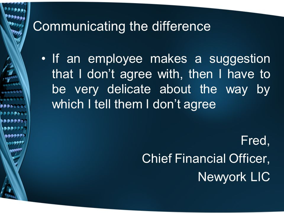 Communicating the difference If an employee makes a suggestion that I don't agree with, then I have to be very delicate about the way by which I tell them I don't agree Fred, Chief Financial Officer, Newyork LIC