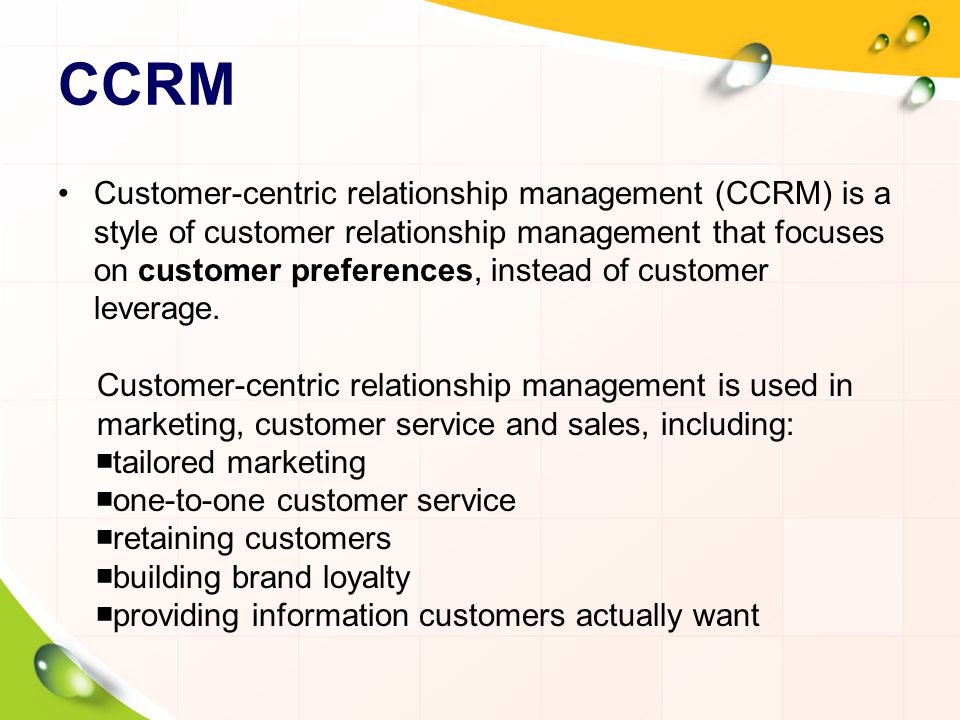 CCRM Customer-centric relationship management (CCRM) is a style of customer relationship management that focuses on customer preferences, instead of customer leverage.