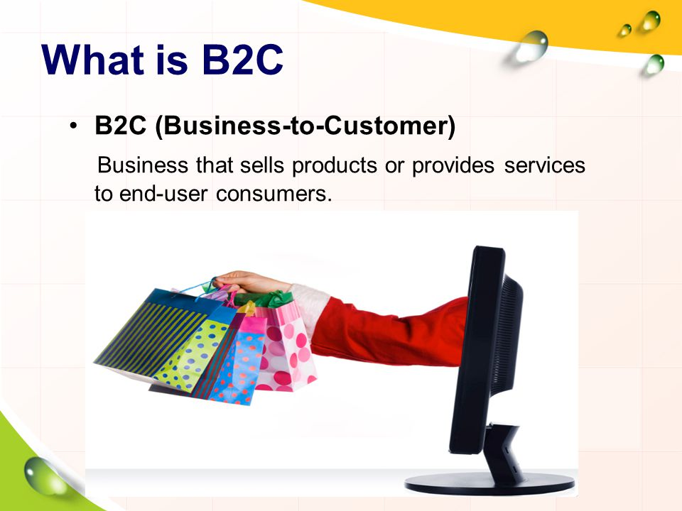 What is B2C B2C (Business-to-Customer) Business that sells products or provides services to end-user consumers.