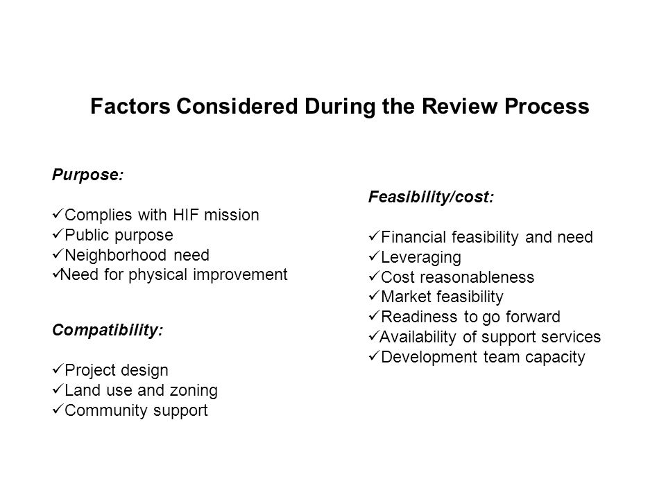Factors Considered During the Review Process Purpose: Complies with HIF mission Public purpose Neighborhood need Need for physical improvement Compatibility: Project design Land use and zoning Community support Feasibility/cost: Financial feasibility and need Leveraging Cost reasonableness Market feasibility Readiness to go forward Availability of support services Development team capacity