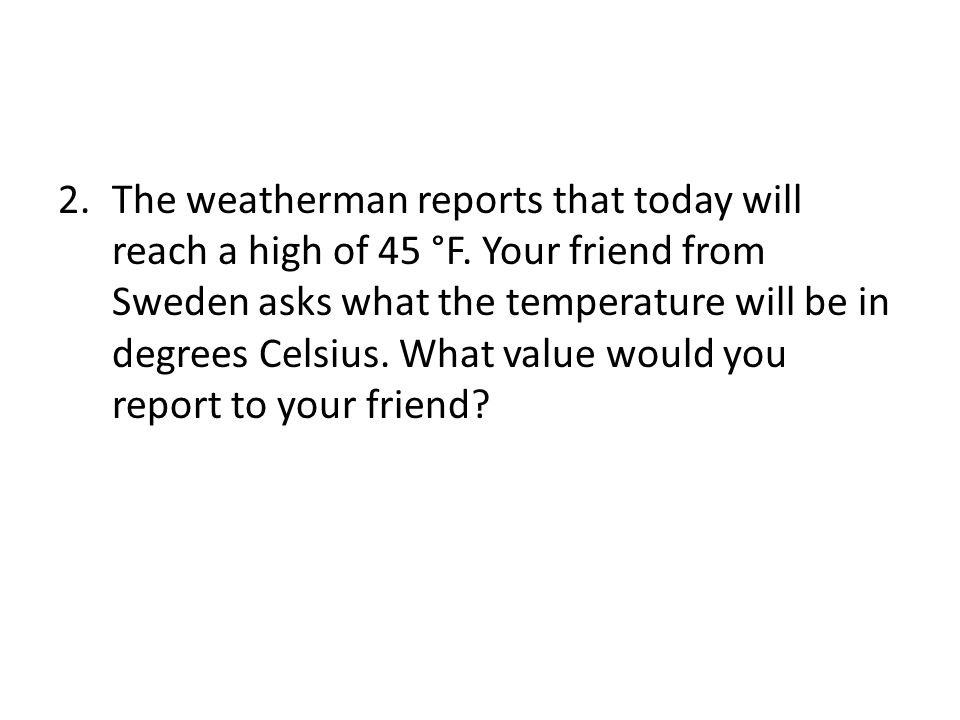 2.The weatherman reports that today will reach a high of 45 °F.