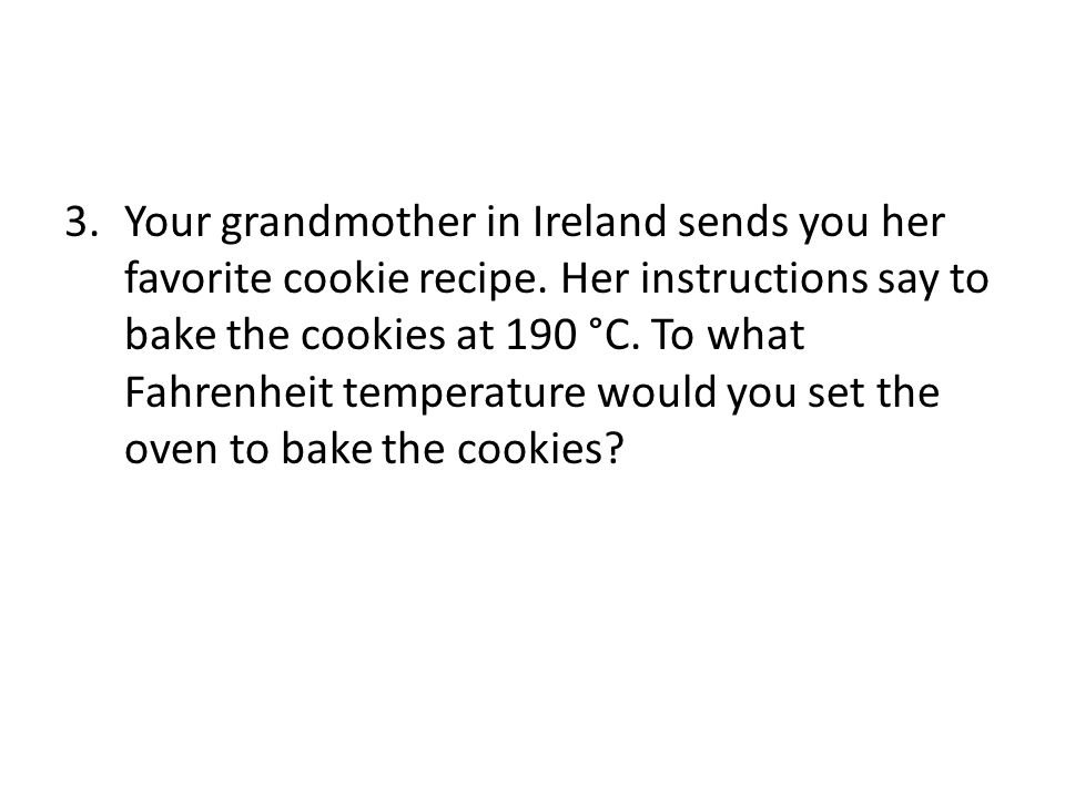 3.Your grandmother in Ireland sends you her favorite cookie recipe.