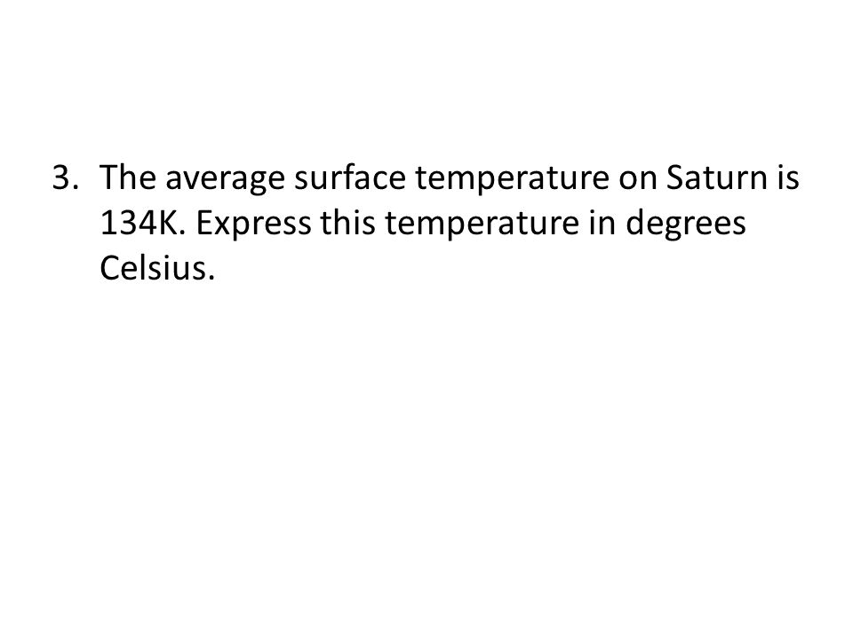 3.The average surface temperature on Saturn is 134K. Express this temperature in degrees Celsius.