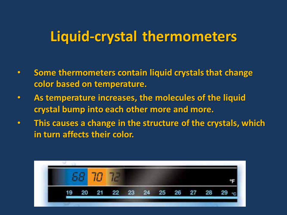 Liquid-crystal thermometers Some thermometers contain liquid crystals that change color based on temperature.
