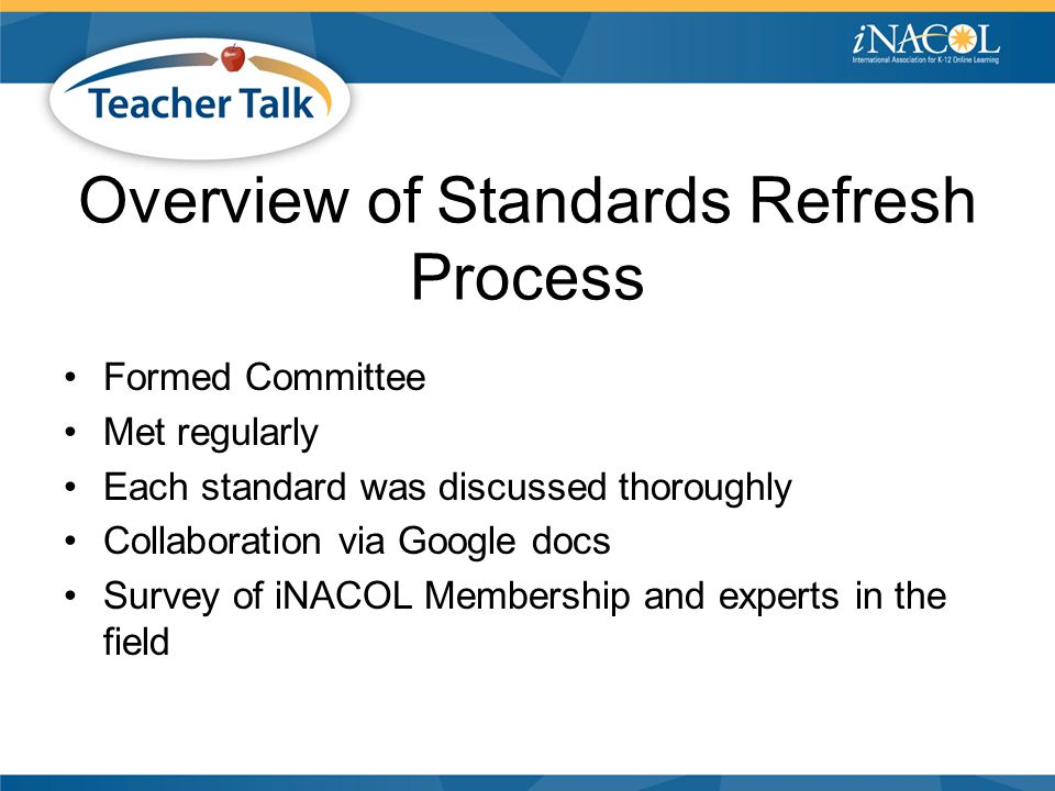Overview of Standards Refresh Process Formed Committee Met regularly Each standard was discussed thoroughly Collaboration via Google docs Survey of iNACOL Membership and experts in the field