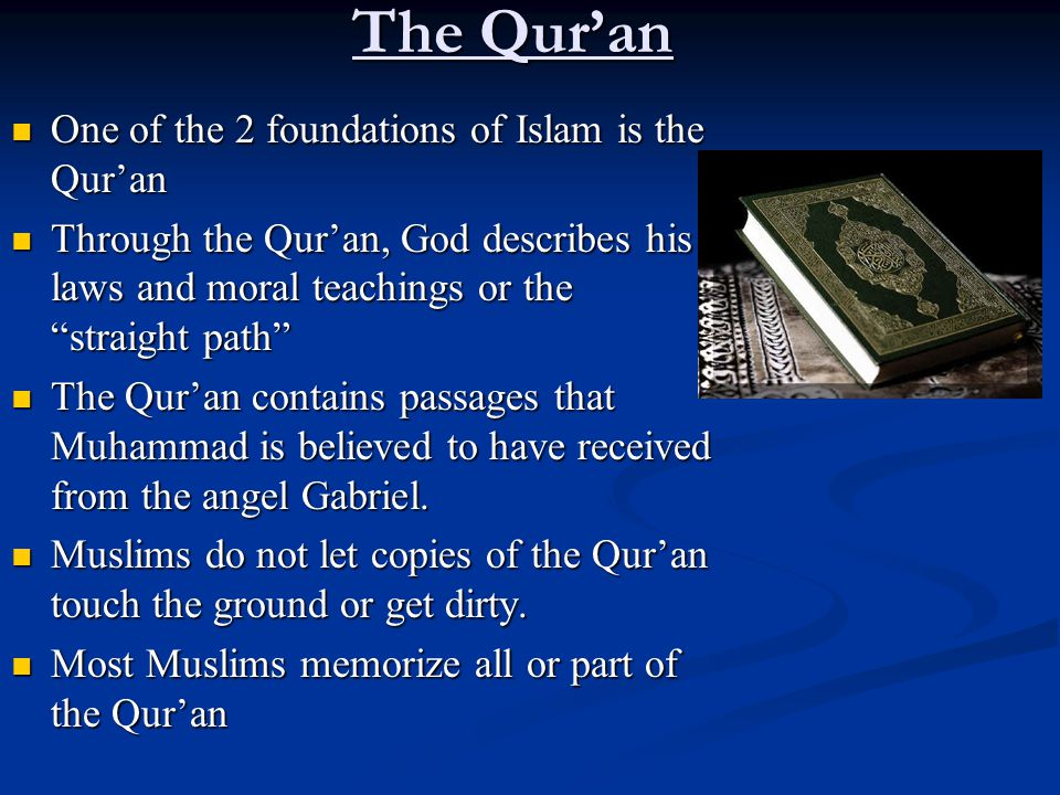 The Qur'an One of the 2 foundations of Islam is the Qur'an One of the 2 foundations of Islam is the Qur'an Through the Qur'an, God describes his laws and moral teachings or the straight path Through the Qur'an, God describes his laws and moral teachings or the straight path The Qur'an contains passages that Muhammad is believed to have received from the angel Gabriel.