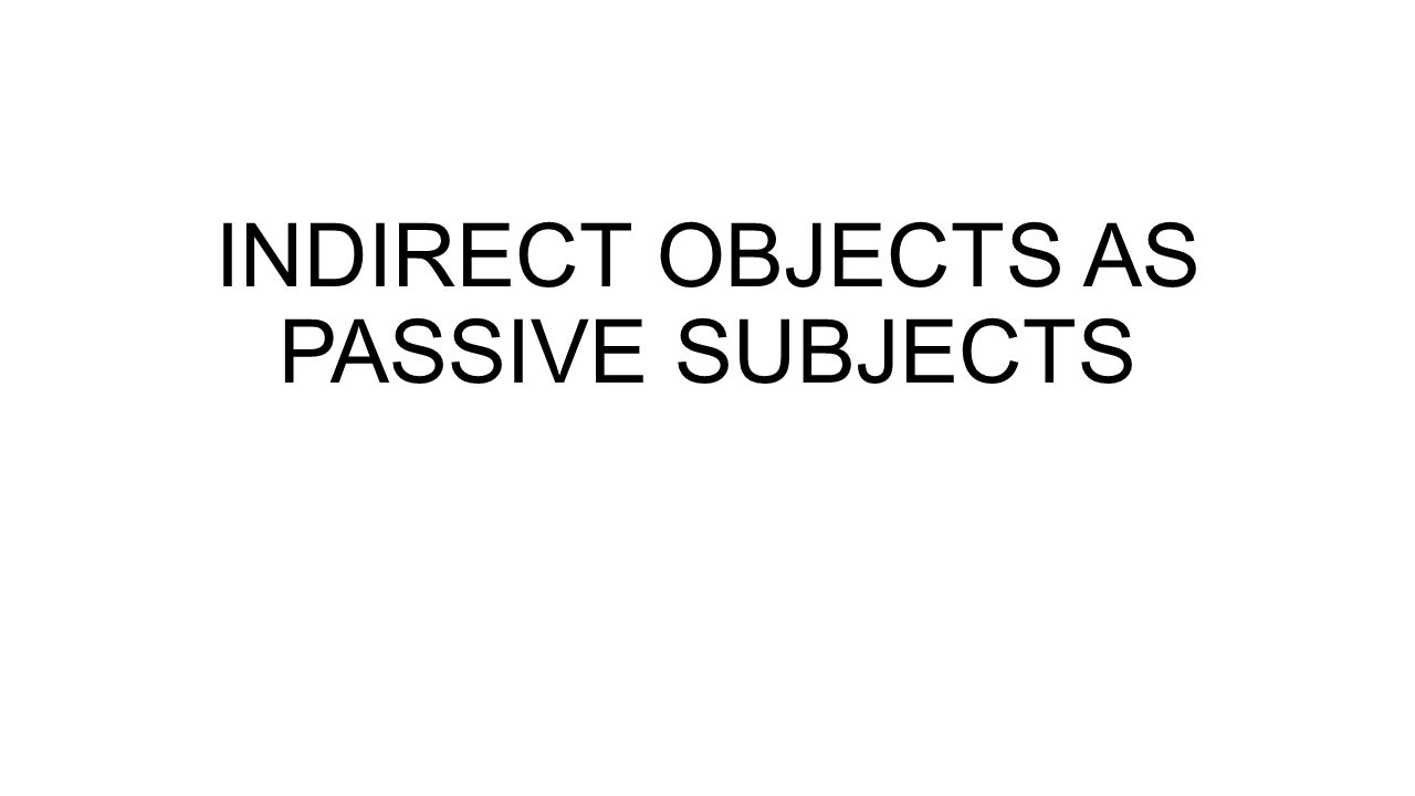 INDIRECT OBJECTS AS PASSIVE SUBJECTS