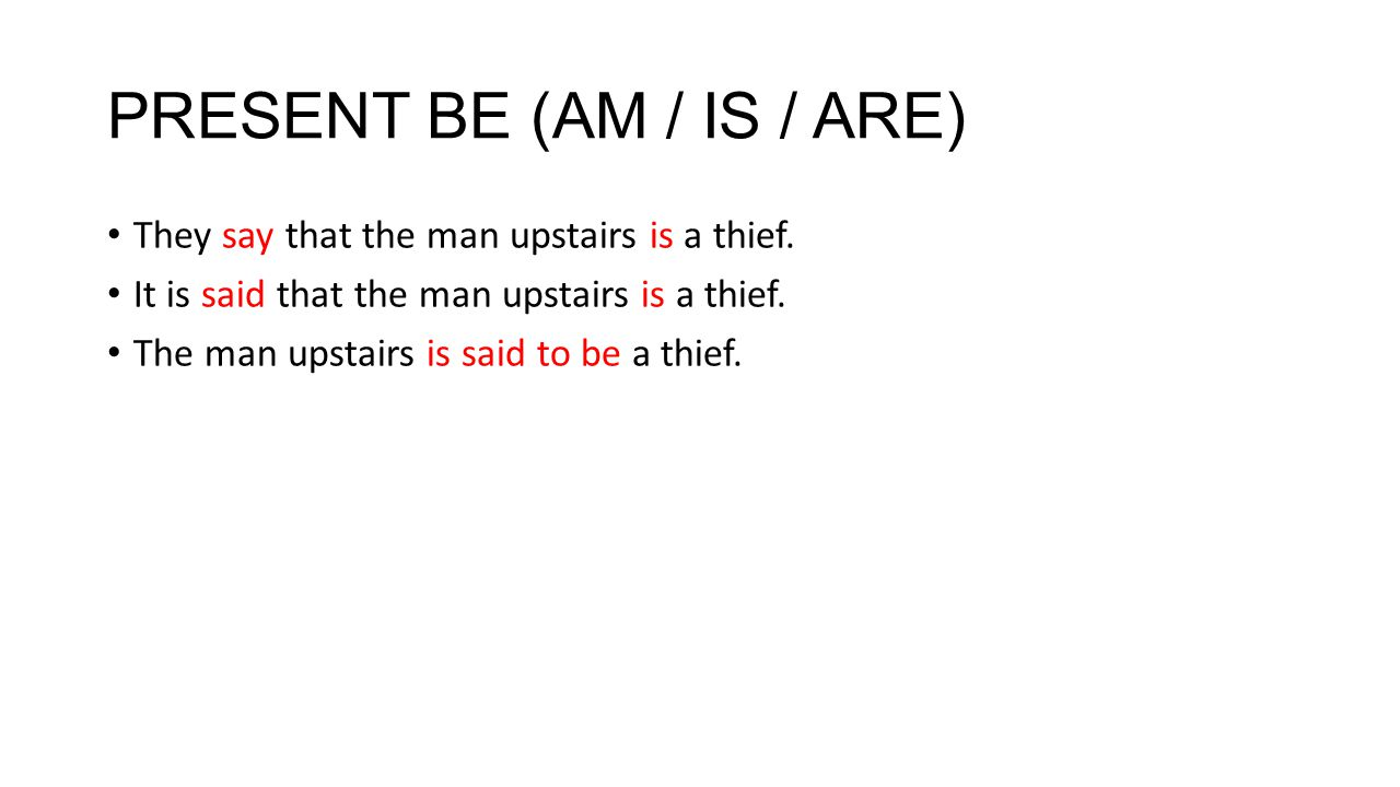 PRESENT BE (AM / IS / ARE) They say that the man upstairs is a thief.