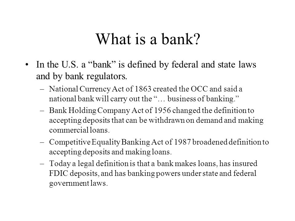 What is a bank. In the U.S. a bank is defined by federal and state laws and by bank regulators.
