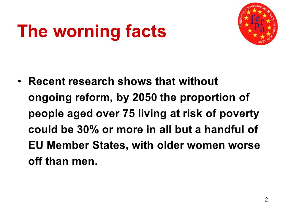 2 The worning facts Recent research shows that without ongoing reform, by 2050 the proportion of people aged over 75 living at risk of poverty could be 30% or more in all but a handful of EU Member States, with older women worse off than men.