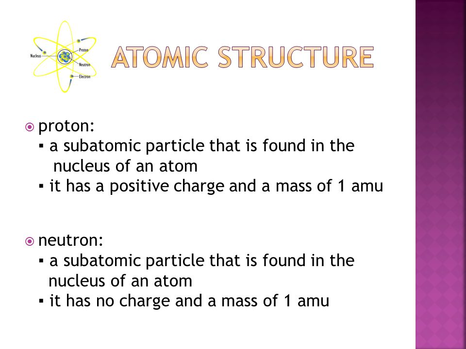  proton: ▪ a subatomic particle that is found in the nucleus of an atom ▪ it has a positive charge and a mass of 1 amu  neutron: ▪ a subatomic particle that is found in the nucleus of an atom ▪ it has no charge and a mass of 1 amu