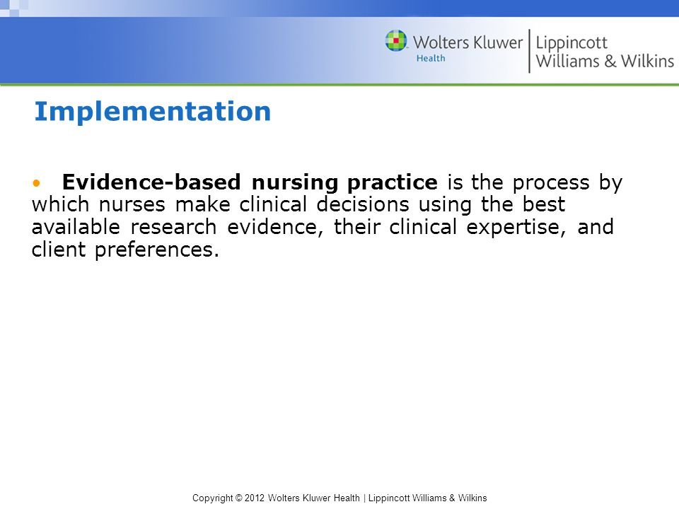 Copyright © 2012 Wolters Kluwer Health | Lippincott Williams & Wilkins Implementation Evidence-based nursing practice is the process by which nurses make clinical decisions using the best available research evidence, their clinical expertise, and client preferences.