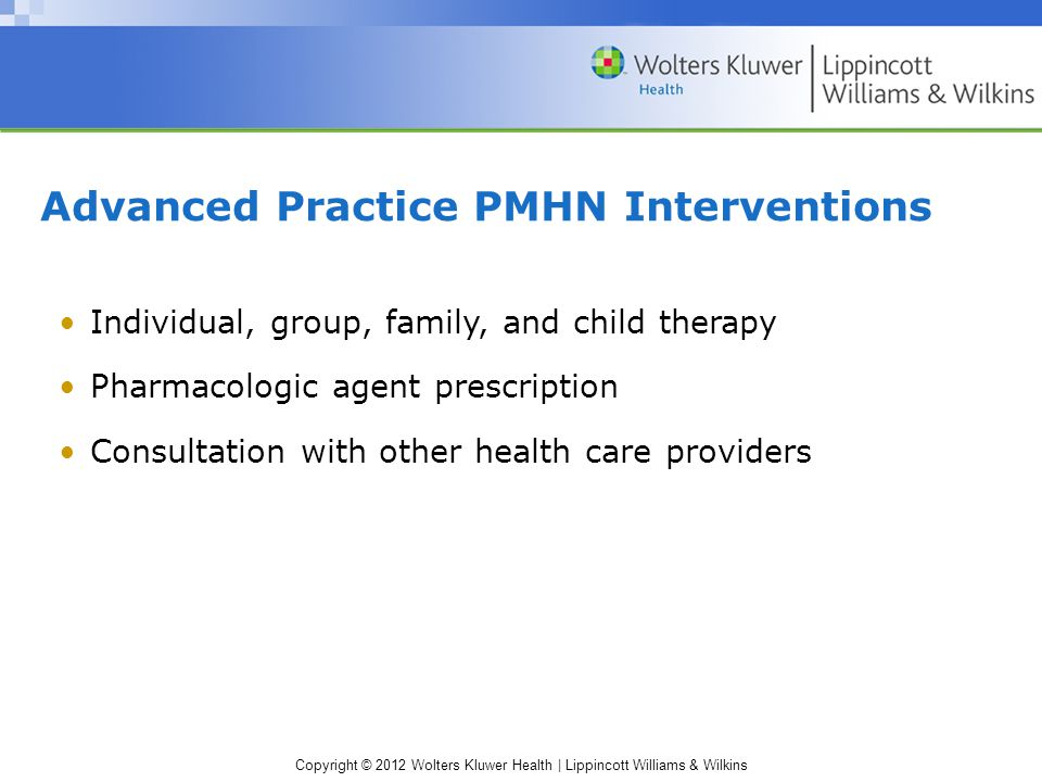 Copyright © 2012 Wolters Kluwer Health | Lippincott Williams & Wilkins Advanced Practice PMHN Interventions Individual, group, family, and child therapy Pharmacologic agent prescription Consultation with other health care providers