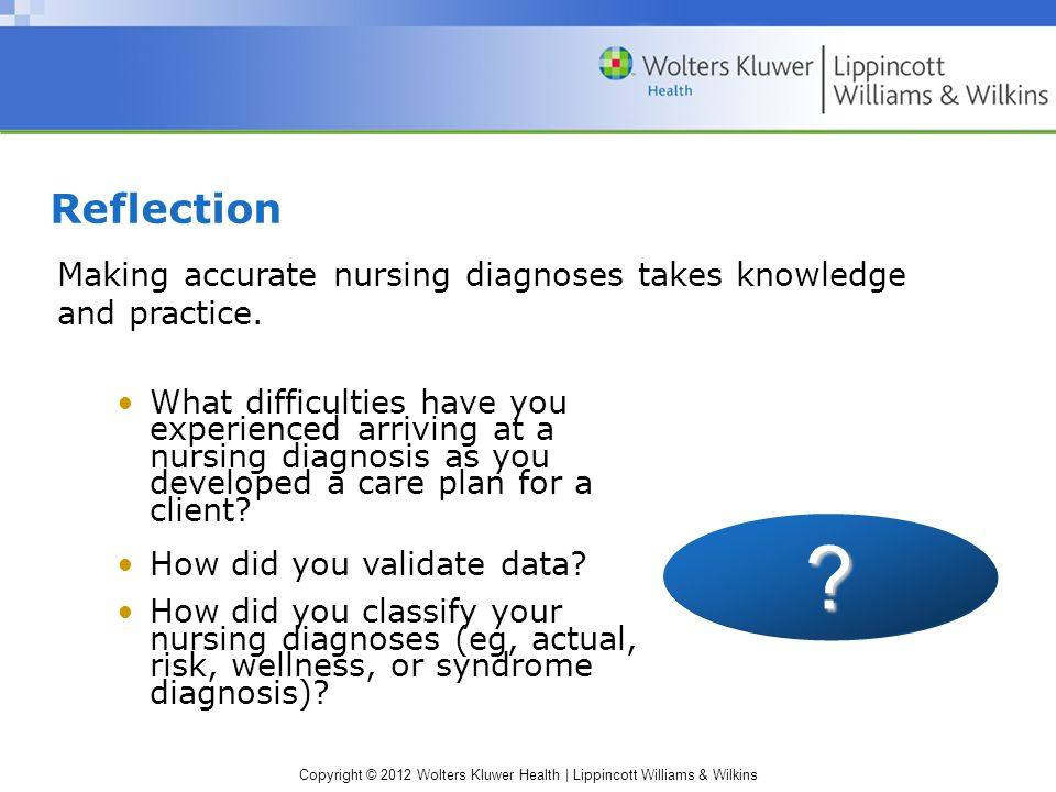 Copyright © 2012 Wolters Kluwer Health | Lippincott Williams & Wilkins Reflection Making accurate nursing diagnoses takes knowledge and practice.