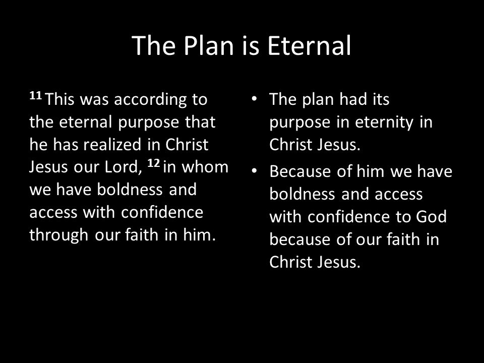 The Plan is Eternal 11 This was according to the eternal purpose that he has realized in Christ Jesus our Lord, 12 in whom we have boldness and access with confidence through our faith in him.