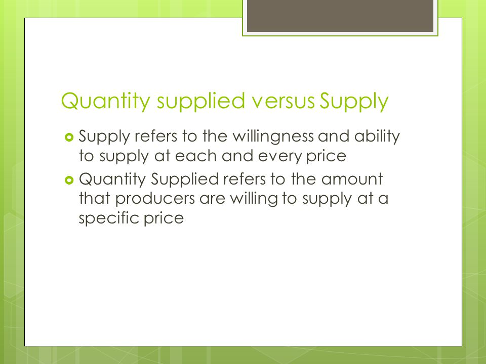Quantity supplied versus Supply  Supply refers to the willingness and ability to supply at each and every price  Quantity Supplied refers to the amount that producers are willing to supply at a specific price