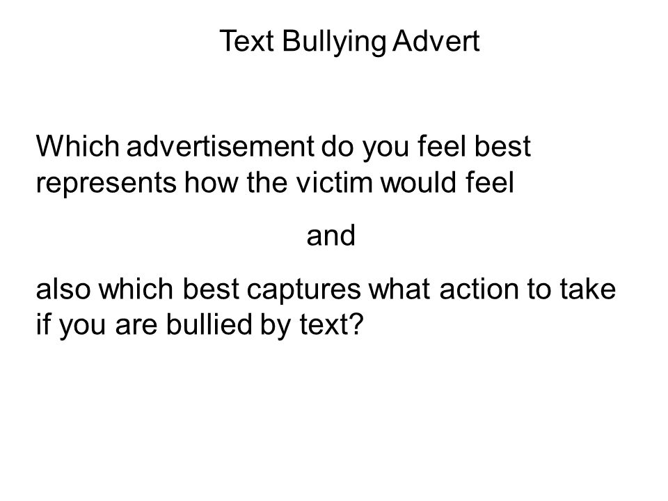 Text Bullying Advert Which advertisement do you feel best represents how the victim would feel and also which best captures what action to take if you are bullied by text
