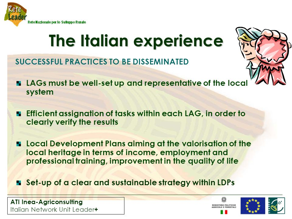 ATI Inea-Agriconsulting Italian Network Unit Leader + The Italian experience SUCCESSFUL PRACTICES TO BE DISSEMINATED LAGs must be well-set up and representative of the local system Efficient assignation of tasks within each LAG, in order to clearly verify the results Local Development Plans aiming at the valorisation of the local heritage in terms of income, employment and professional training, improvement in the quality of life Set-up of a clear and sustainable strategy within LDPs