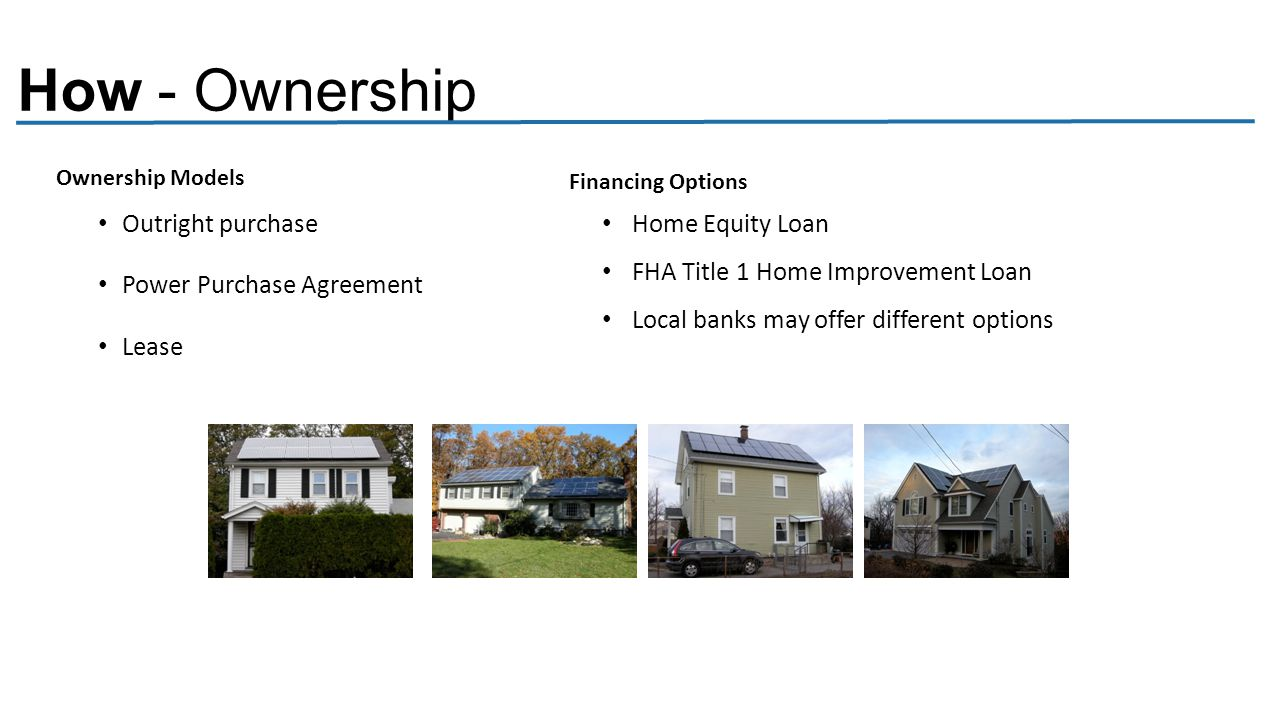 How - Ownership Outright purchase Power Purchase Agreement Lease Home Equity Loan FHA Title 1 Home Improvement Loan Local banks may offer different options Ownership Models Financing Options