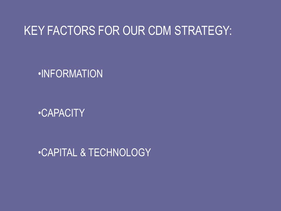 KEY FACTORS FOR OUR CDM STRATEGY: INFORMATION CAPACITY CAPITAL & TECHNOLOGY