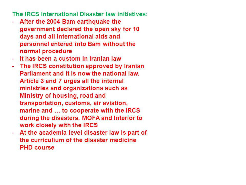 The IRCS International Disaster law initiatives: -After the 2004 Bam earthquake the government declared the open sky for 10 days and all international aids and personnel entered into Bam without the normal procedure -It has been a custom in Iranian law -The IRCS constitution approved by Iranian Parliament and it is now the national law.