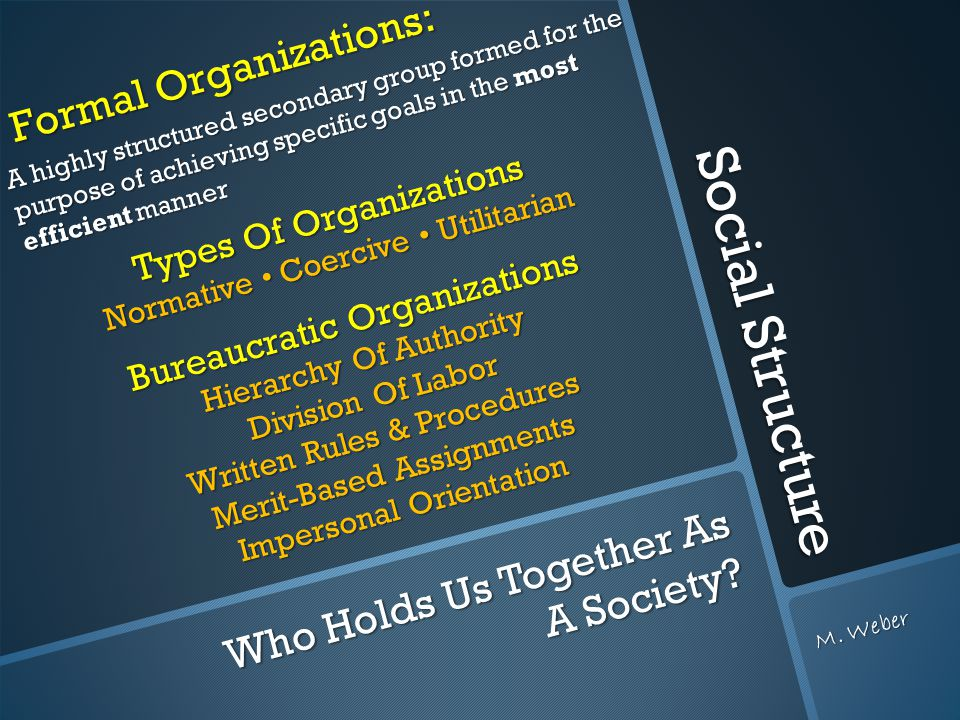 Social Structure Formal Organizations: Formal Organizations: A highly structured secondary group formed for the purpose of achieving specific goals in