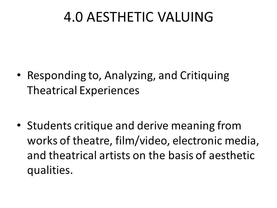 4.0 AESTHETIC VALUING Responding to, Analyzing, and Critiquing Theatrical Experiences Students critique and derive meaning from works of theatre, film/video, electronic media, and theatrical artists on the basis of aesthetic qualities.