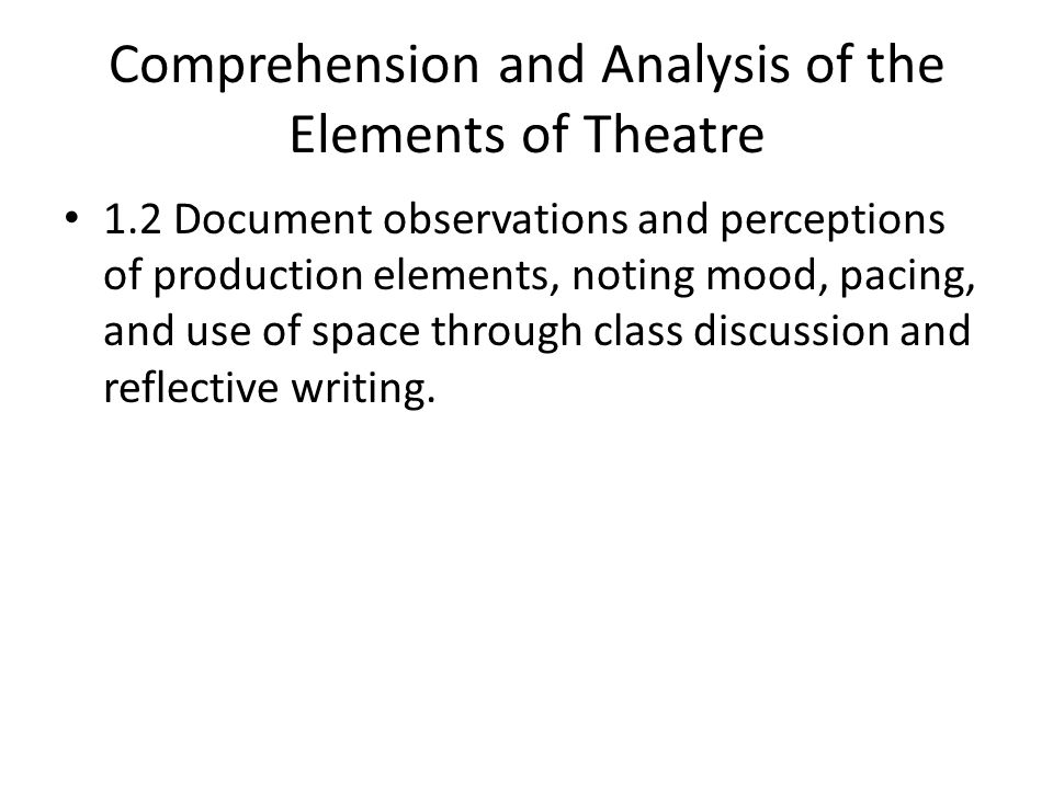 Comprehension and Analysis of the Elements of Theatre 1.2 Document observations and perceptions of production elements, noting mood, pacing, and use of space through class discussion and reflective writing.