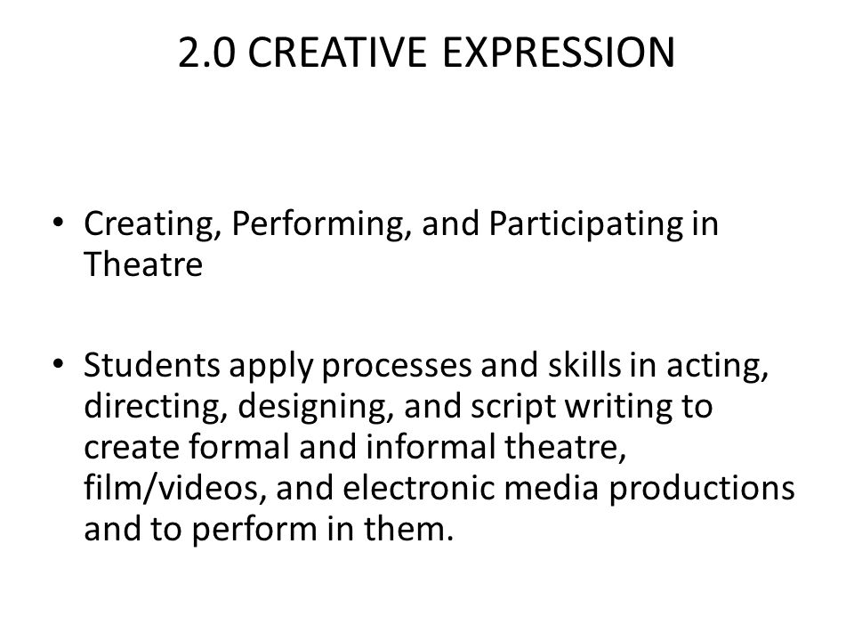 2.0 CREATIVE EXPRESSION Creating, Performing, and Participating in Theatre Students apply processes and skills in acting, directing, designing, and script writing to create formal and informal theatre, film/videos, and electronic media productions and to perform in them.
