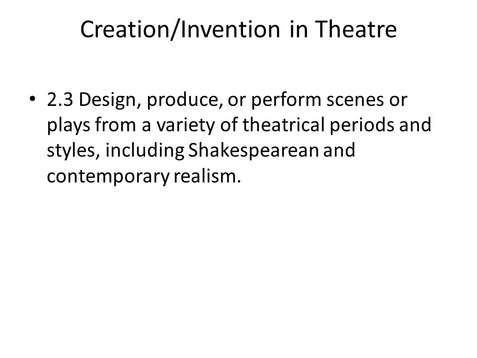 Creation/Invention in Theatre 2.3 Design, produce, or perform scenes or plays from a variety of theatrical periods and styles, including Shakespearean and contemporary realism.