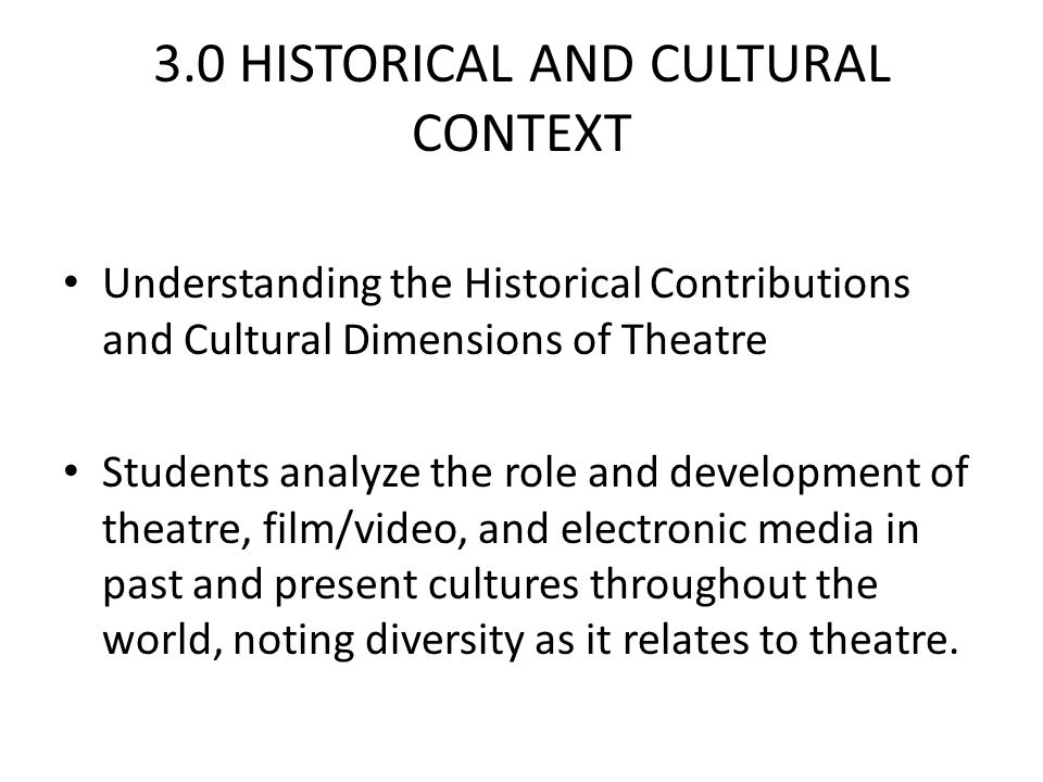 3.0 HISTORICAL AND CULTURAL CONTEXT Understanding the Historical Contributions and Cultural Dimensions of Theatre Students analyze the role and development of theatre, film/video, and electronic media in past and present cultures throughout the world, noting diversity as it relates to theatre.
