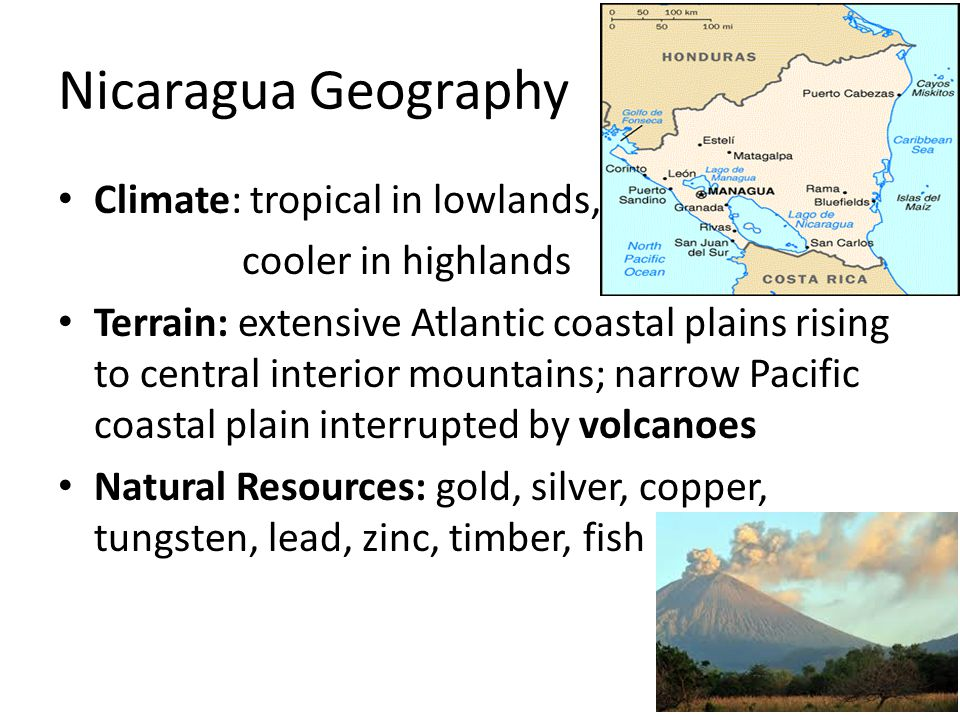 Nicaragua Geography Climate: tropical in lowlands, cooler in highlands Terrain: extensive Atlantic coastal plains rising to central interior mountains; narrow Pacific coastal plain interrupted by volcanoes Natural Resources: gold, silver, copper, tungsten, lead, zinc, timber, fish