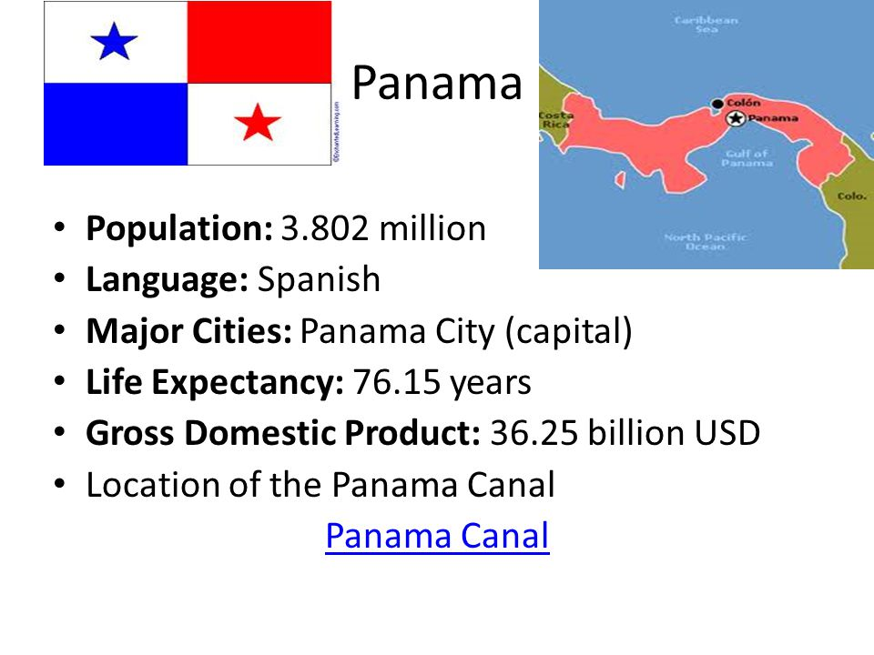 Panama Population: million Language: Spanish Major Cities: Panama City (capital) Life Expectancy: years Gross Domestic Product: billion USD Location of the Panama Canal Panama Canal