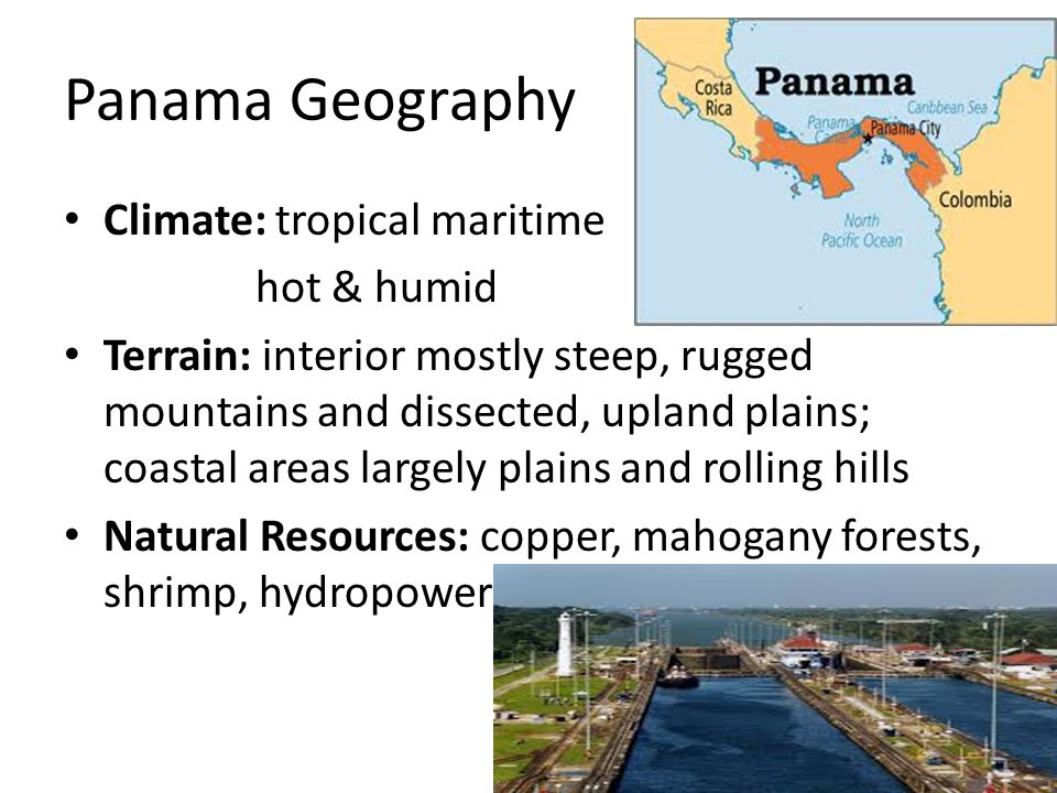 Panama Geography Climate: tropical maritime hot & humid Terrain: interior mostly steep, rugged mountains and dissected, upland plains; coastal areas largely plains and rolling hills Natural Resources: copper, mahogany forests, shrimp, hydropower