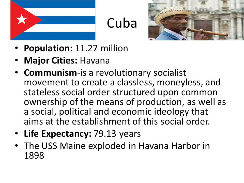 Cuba Population: million Major Cities: Havana Communism-is a revolutionary socialist movement to create a classless, moneyless, and stateless social order structured upon common ownership of the means of production, as well as a social, political and economic ideology that aims at the establishment of this social order.
